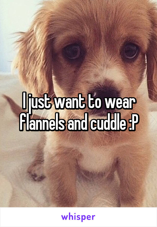 I just want to wear flannels and cuddle :P