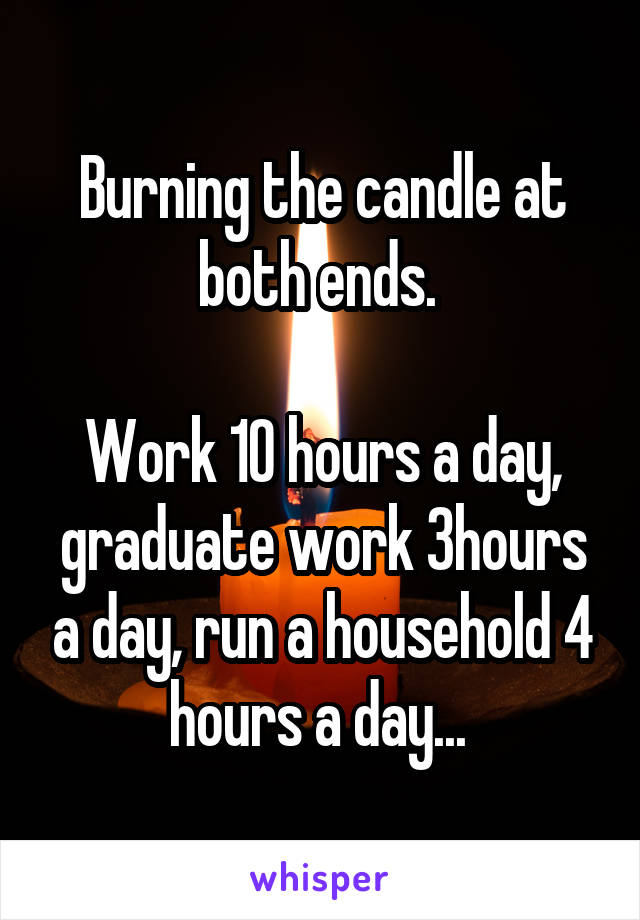 Burning the candle at both ends.   Work 10 hours a day, graduate work 3hours a day, run a household 4 hours a day...
