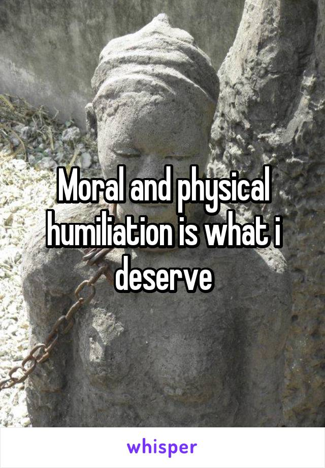 Moral and physical humiliation is what i deserve