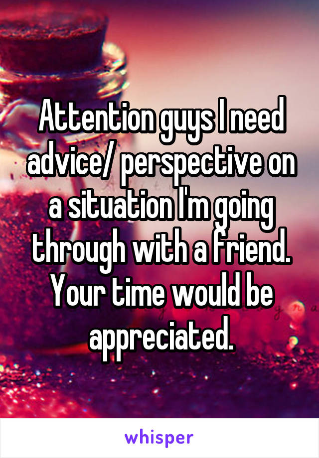 Attention guys I need advice/ perspective on a situation I'm going through with a friend. Your time would be appreciated.