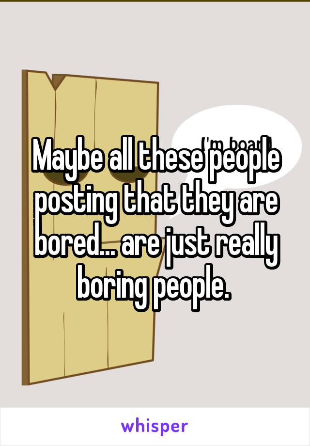 Maybe all these people posting that they are bored... are just really boring people.