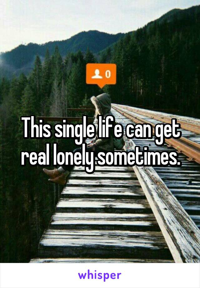 This single life can get real lonely sometimes.