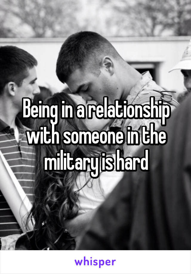 Being in a relationship with someone in the military is hard