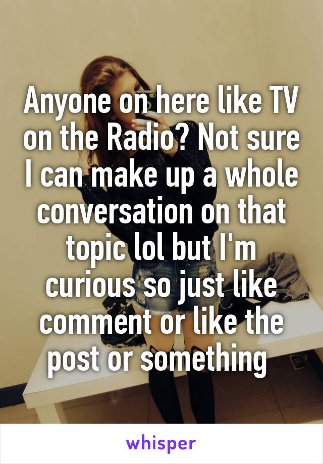 Anyone on here like TV on the Radio? Not sure I can make up a whole conversation on that topic lol but I'm curious so just like comment or like the post or something
