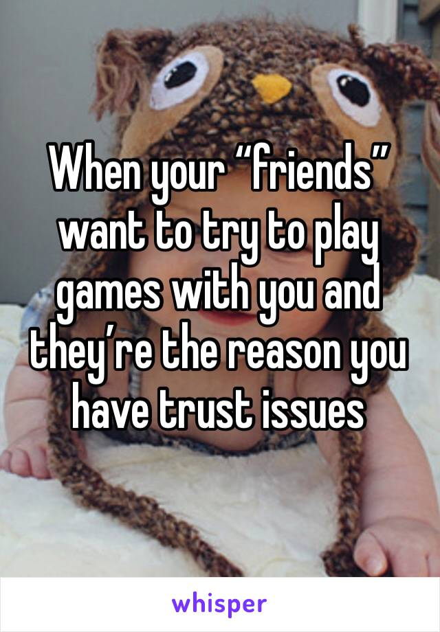 "When your ""friends"" want to try to play games with you and they're the reason you have trust issues"