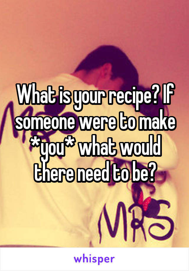 What is your recipe? If someone were to make *you* what would there need to be?