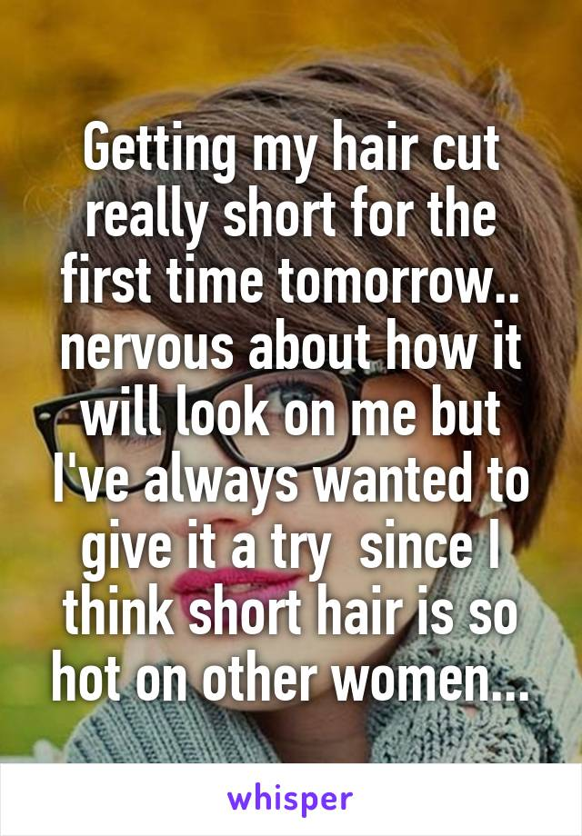 Getting my hair cut really short for the first time tomorrow.. nervous about how it will look on me but I've always wanted to give it a try  since I think short hair is so hot on other women...
