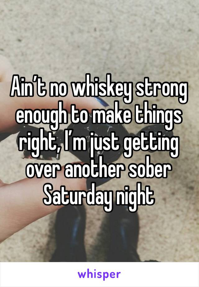 Ain't no whiskey strong enough to make things right, I'm just getting over another sober Saturday night
