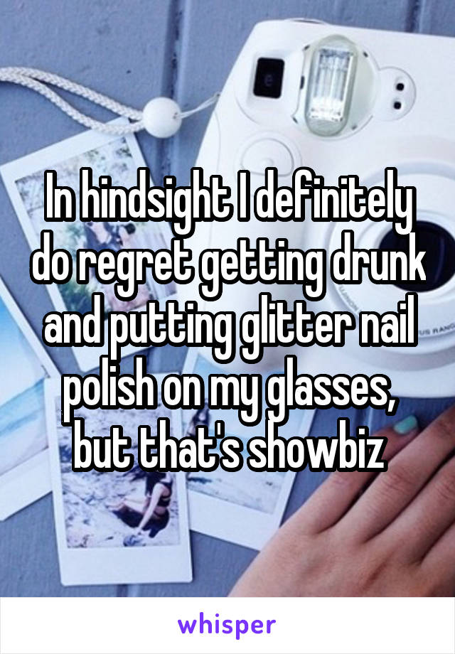 In hindsight I definitely do regret getting drunk and putting glitter nail polish on my glasses, but that's showbiz