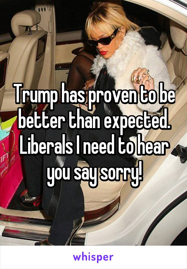 Trump has proven to be better than expected. Liberals I need to hear you say sorry!