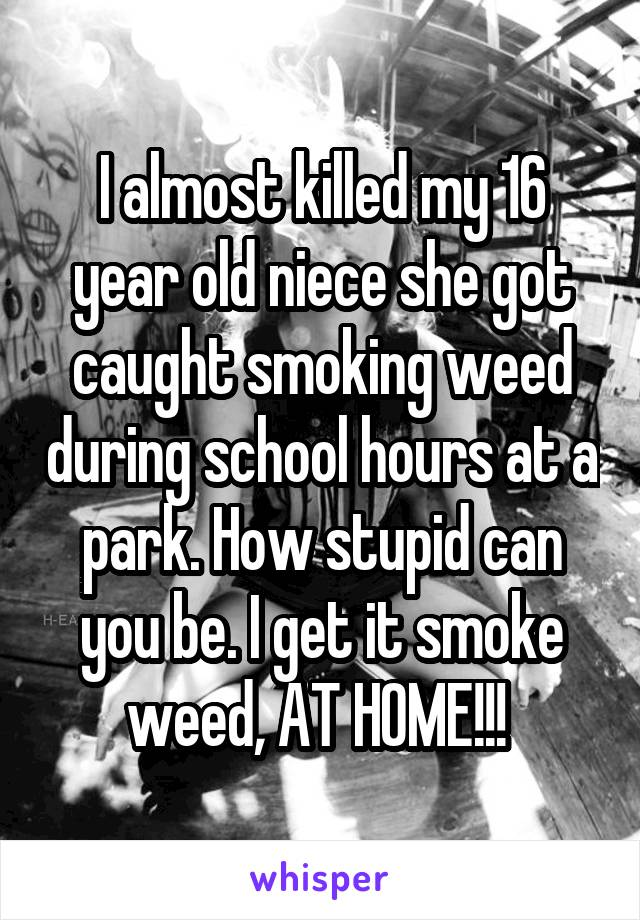 I almost killed my 16 year old niece she got caught smoking weed during school hours at a park. How stupid can you be. I get it smoke weed, AT HOME!!!