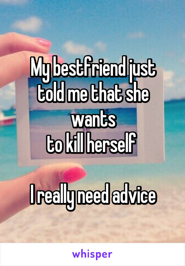 My bestfriend just told me that she wants to kill herself   I really need advice