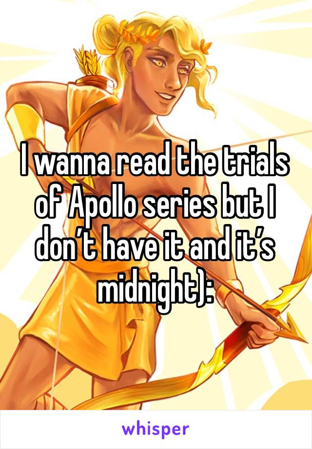 I wanna read the trials of Apollo series but I don't have it and it's midnight):
