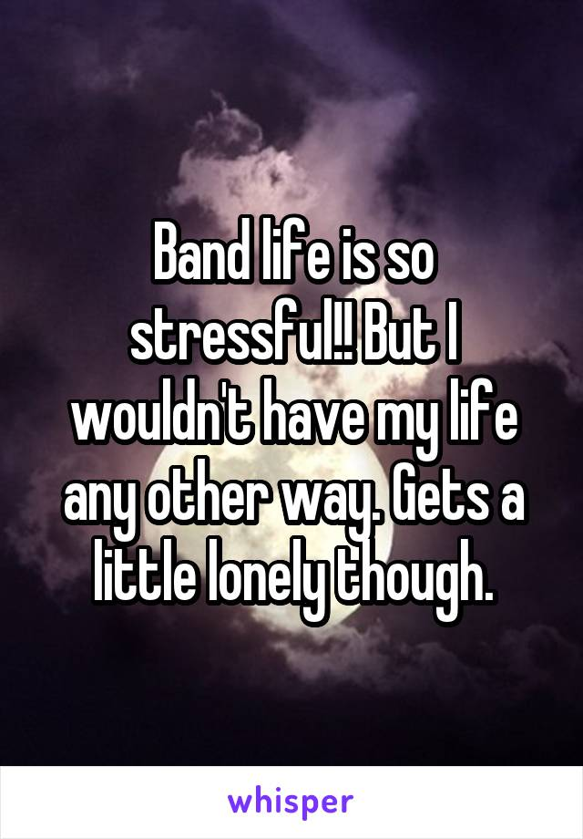 Band life is so stressful!! But I wouldn't have my life any other way. Gets a little lonely though.