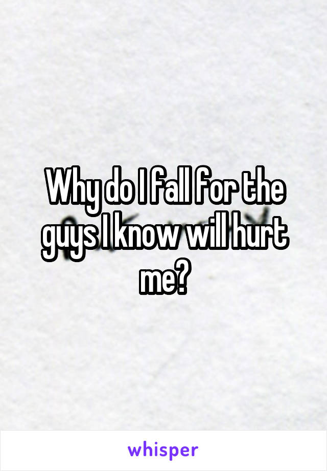Why do I fall for the guys I know will hurt me?