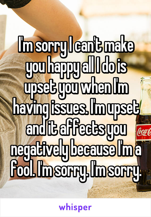 I'm sorry I can't make you happy all I do is upset you when I'm having issues. I'm upset and it affects you negatively because I'm a fool. I'm sorry. I'm sorry.