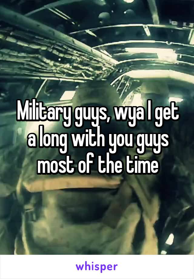 Military guys, wya I get a long with you guys most of the time