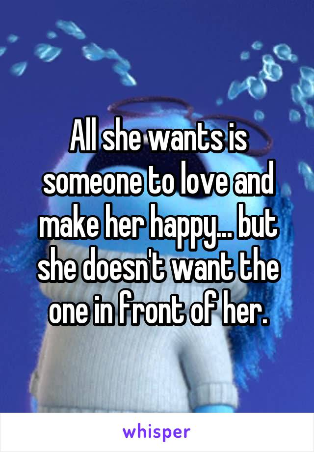 All she wants is someone to love and make her happy... but she doesn't want the one in front of her.