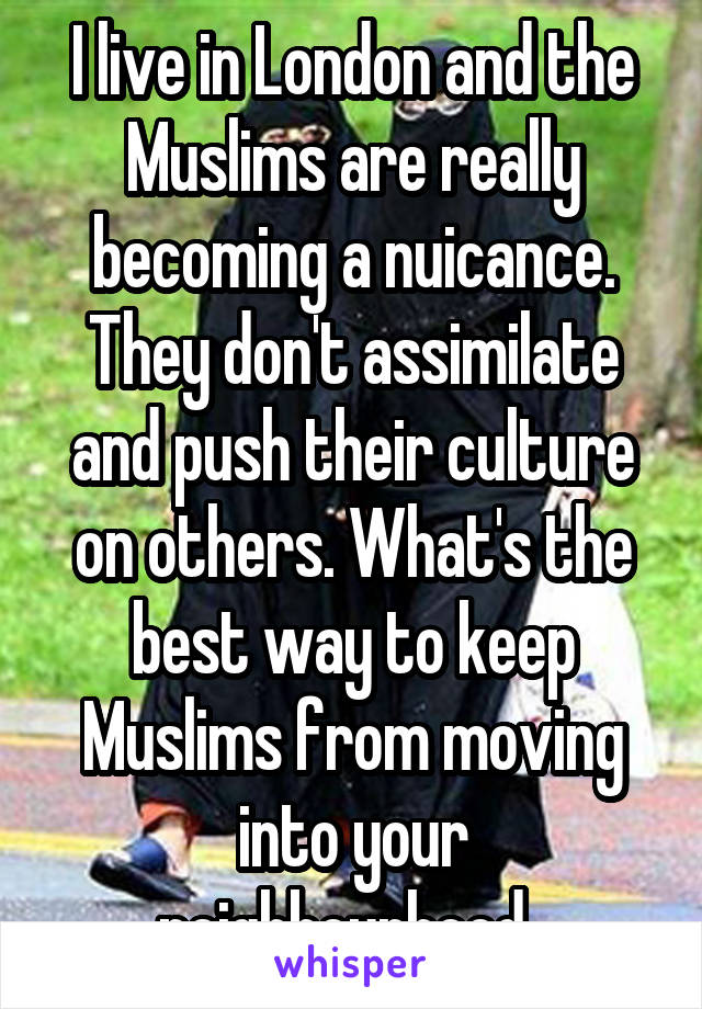I live in London and the Muslims are really becoming a nuicance. They don't assimilate and push their culture on others. What's the best way to keep Muslims from moving into your neighbourhood.
