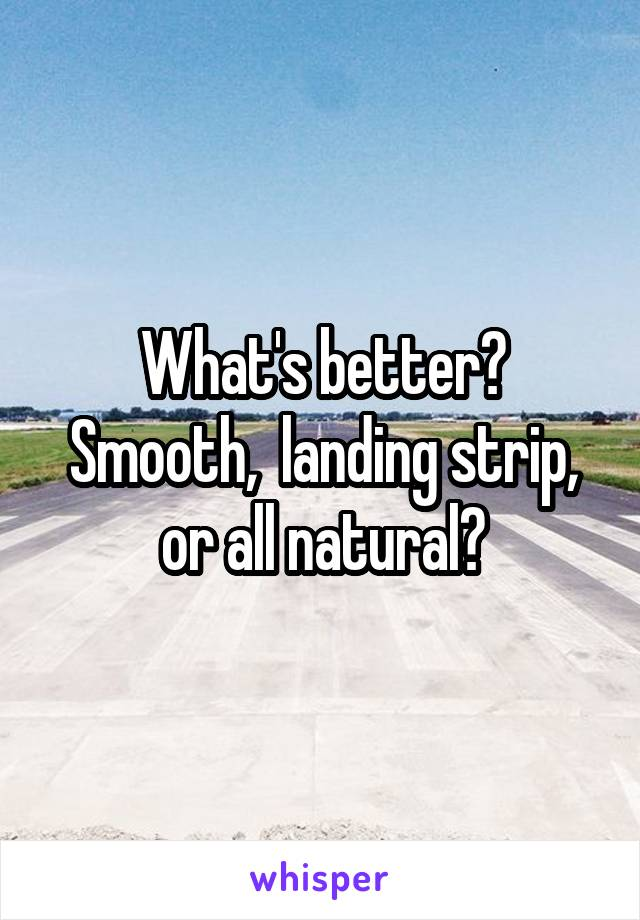 What's better? Smooth,  landing strip, or all natural?