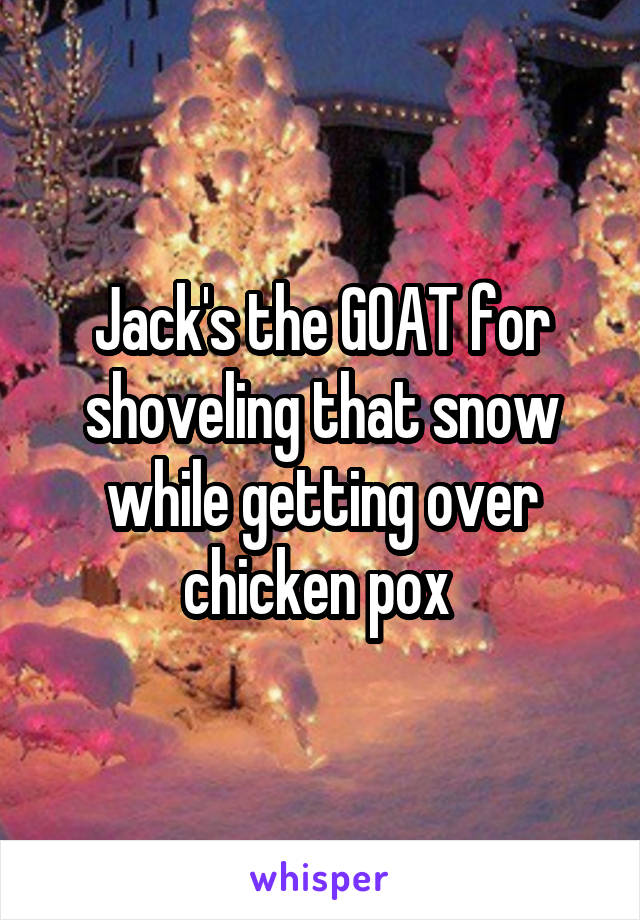 Jack's the GOAT for shoveling that snow while getting over chicken pox