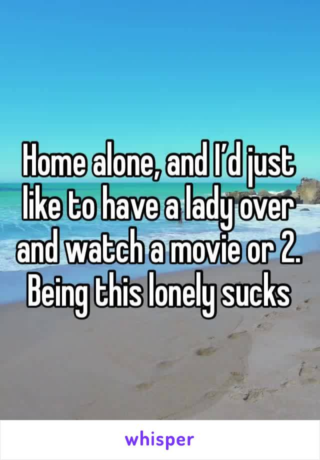Home alone, and I'd just like to have a lady over and watch a movie or 2. Being this lonely sucks