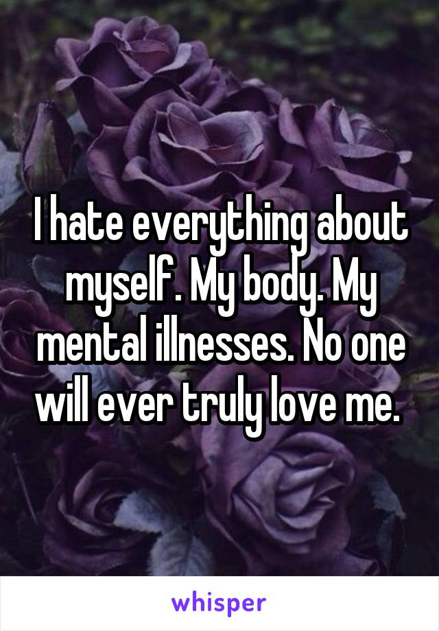 I hate everything about myself. My body. My mental illnesses. No one will ever truly love me.
