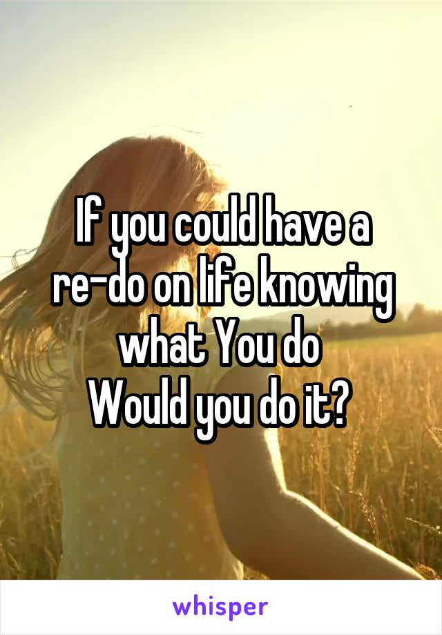 If you could have a re-do on life knowing what You do  Would you do it?