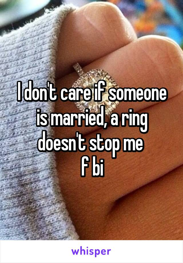 I don't care if someone is married, a ring doesn't stop me  f bi