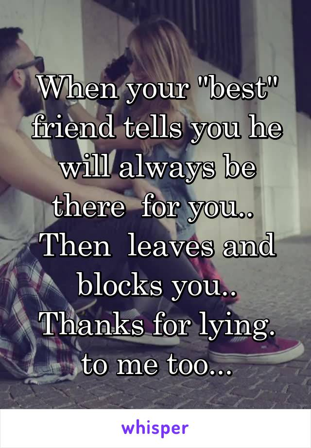 "When your ""best"" friend tells you he will always be there  for you..  Then  leaves and blocks you.. Thanks for lying. to me too..."