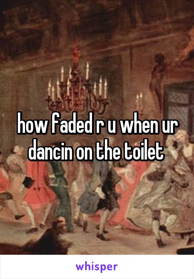 how faded r u when ur dancin on the toilet