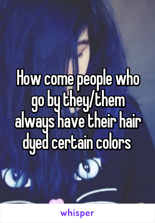 How come people who go by they/them always have their hair dyed certain colors
