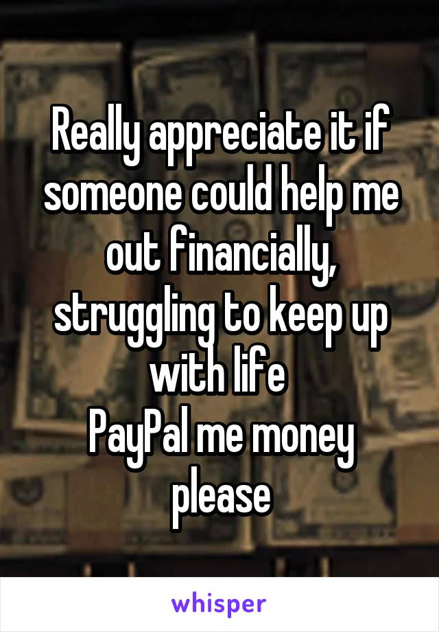 Really appreciate it if someone could help me out financially, struggling to keep up with life  PayPal me money please