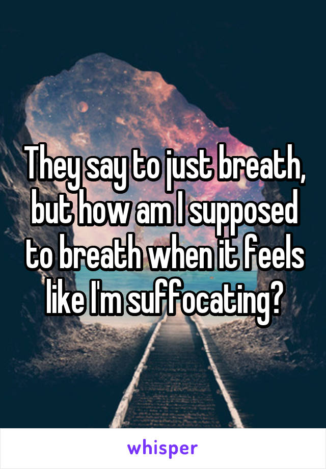 They say to just breath, but how am I supposed to breath when it feels like I'm suffocating?