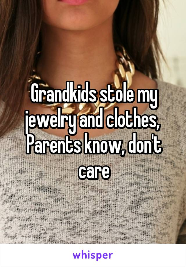 Grandkids stole my jewelry and clothes,  Parents know, don't care