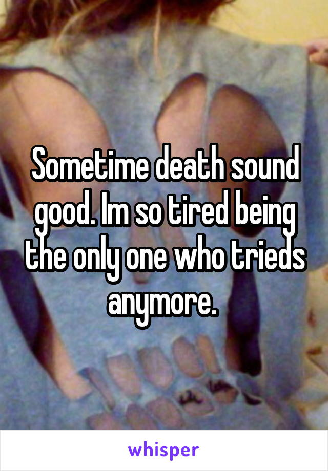 Sometime death sound good. Im so tired being the only one who trieds anymore.