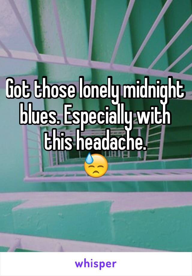 Got those lonely midnight blues. Especially with this headache. 😓