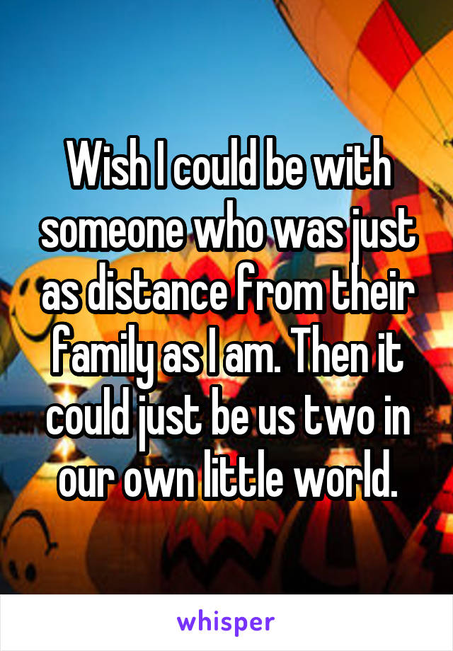 Wish I could be with someone who was just as distance from their family as I am. Then it could just be us two in our own little world.
