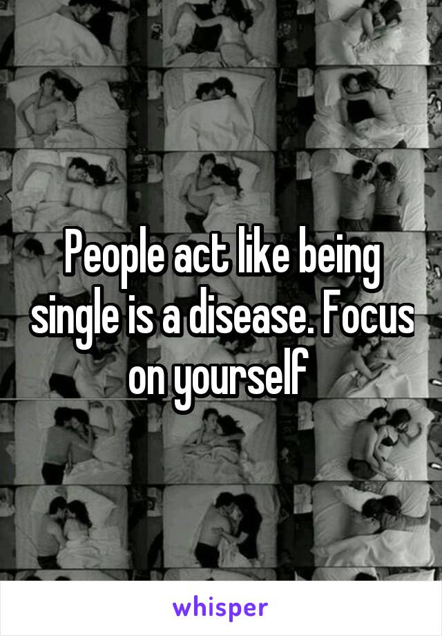 People act like being single is a disease. Focus on yourself
