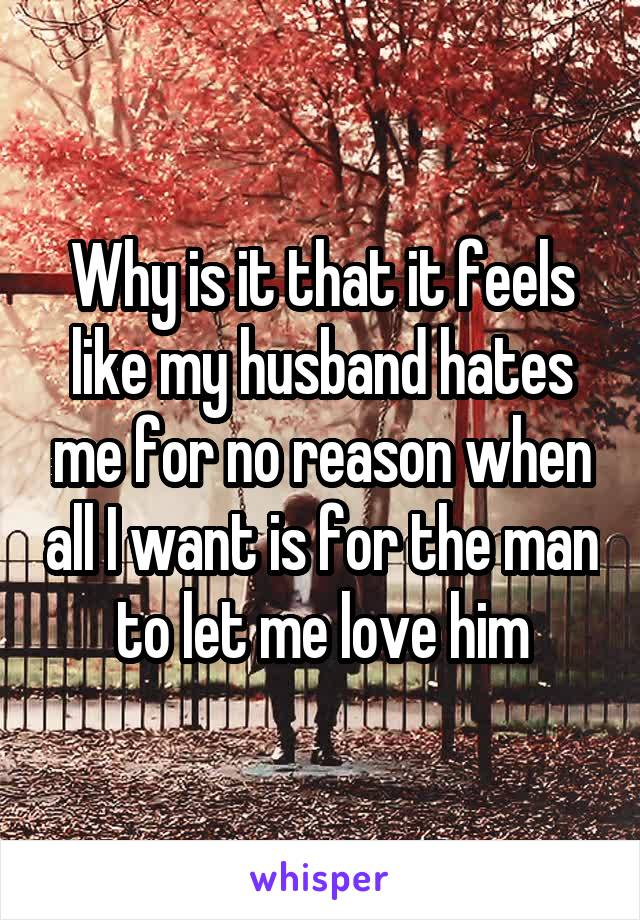 Why is it that it feels like my husband hates me for no reason when all I want is for the man to let me love him