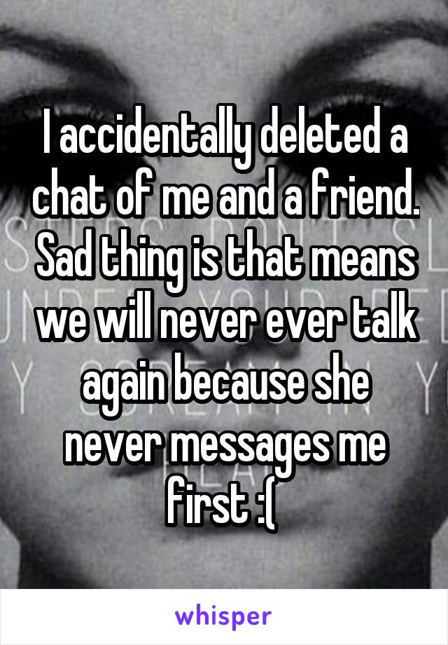 I accidentally deleted a chat of me and a friend. Sad thing is that means we will never ever talk again because she never messages me first :(