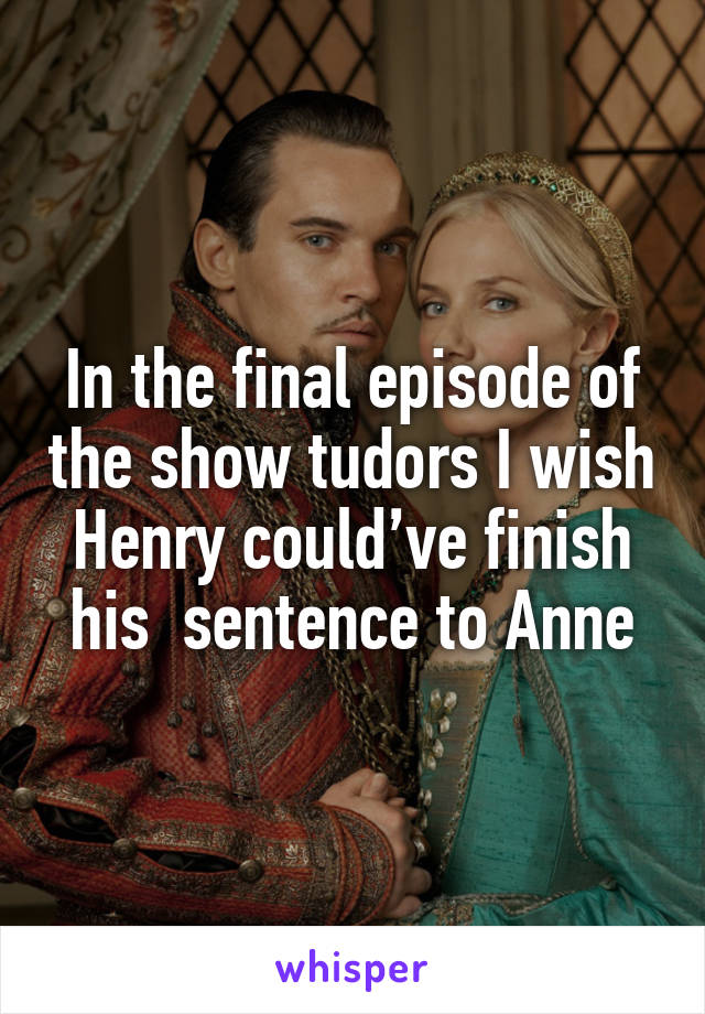 In the final episode of the show tudors I wish Henry could've finish his  sentence to Anne