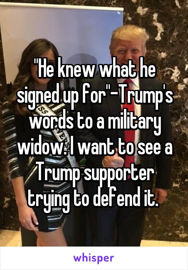 """He knew what he signed up for""-Trump's words to a military widow. I want to see a Trump supporter trying to defend it."