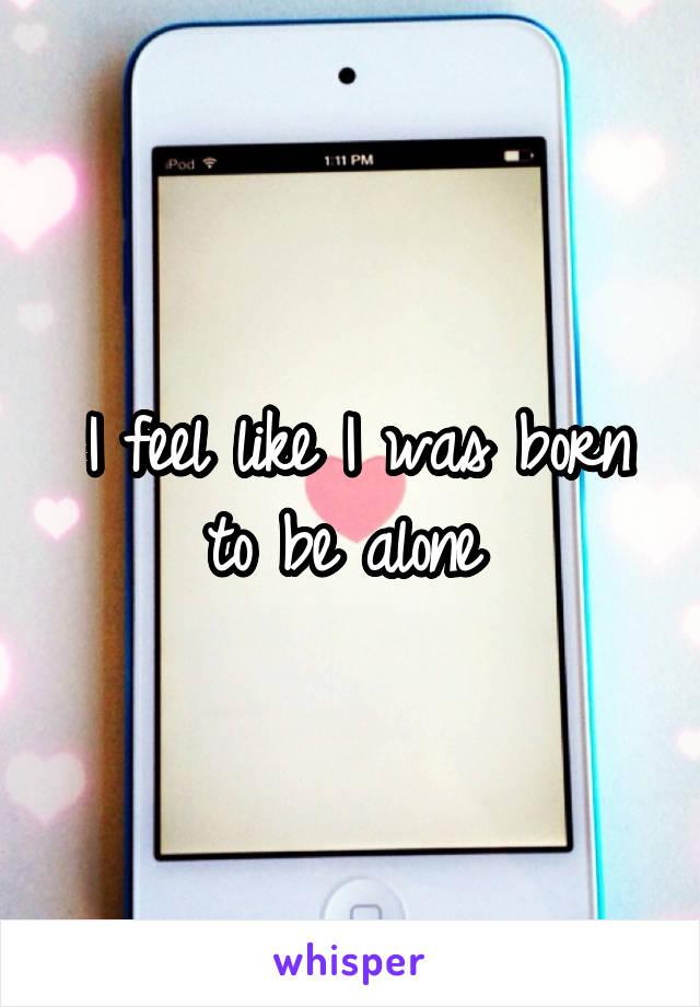 I feel like I was born to be alone