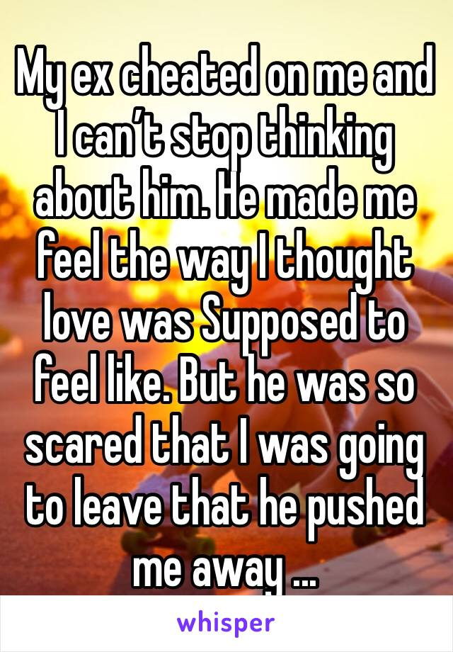 My ex cheated on me and I can't stop thinking about him. He made me feel the way I thought love was Supposed to feel like. But he was so scared that I was going to leave that he pushed me away ...