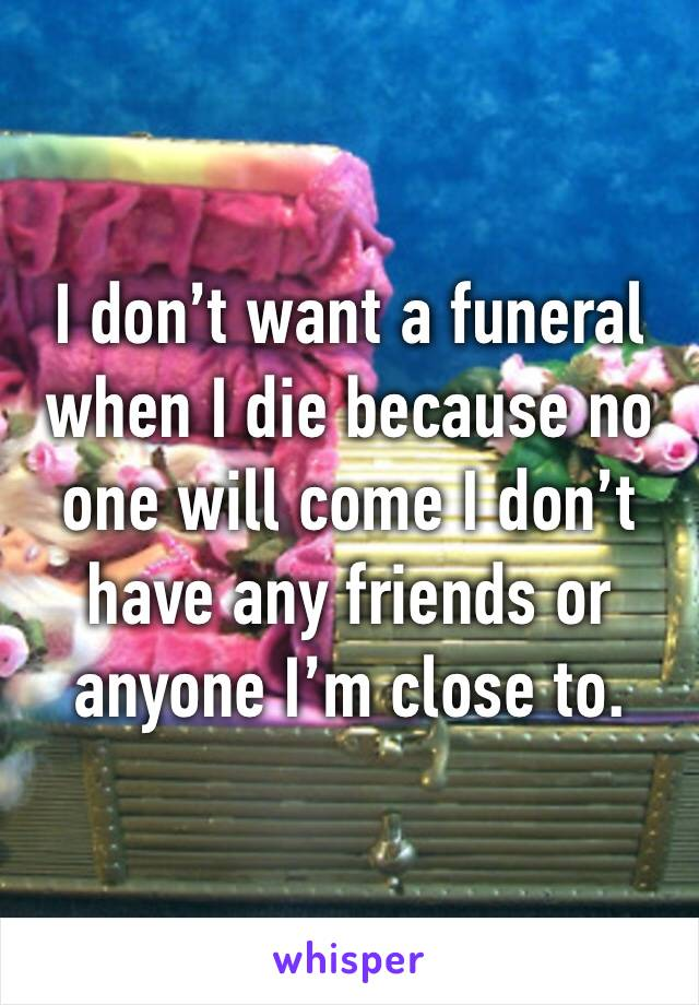 I don't want a funeral when I die because no one will come I don't have any friends or anyone I'm close to.