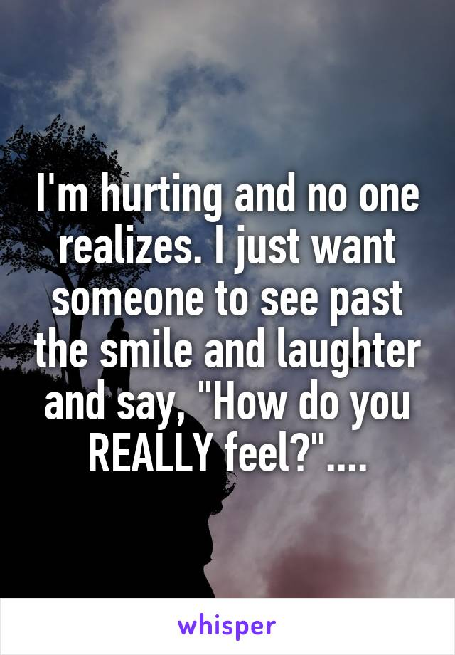 """I'm hurting and no one realizes. I just want someone to see past the smile and laughter and say, """"How do you REALLY feel?""""...."""