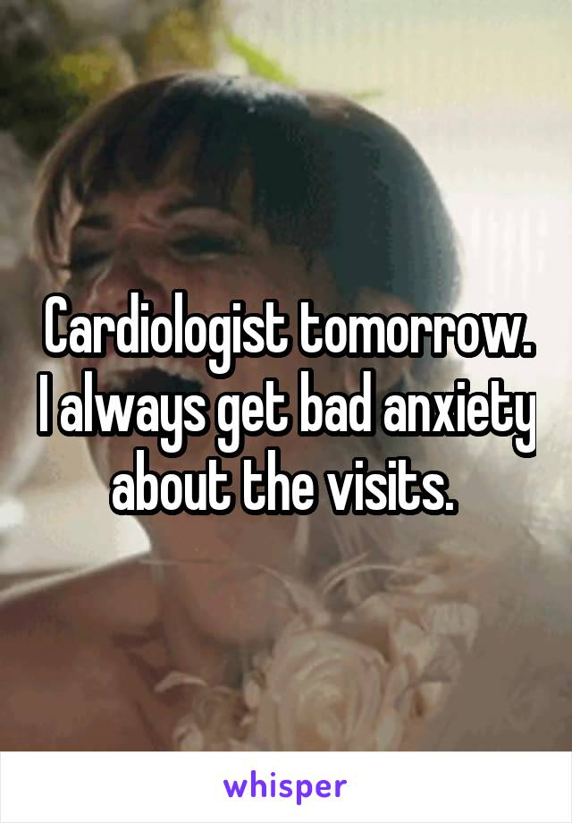 Cardiologist tomorrow. I always get bad anxiety about the visits.