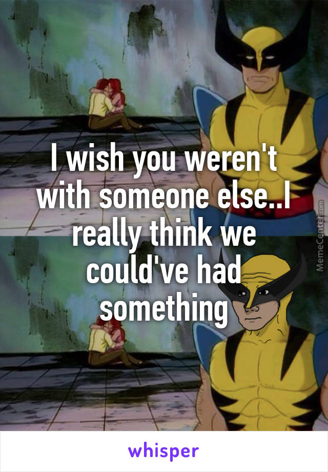 I wish you weren't with someone else..I really think we could've had something
