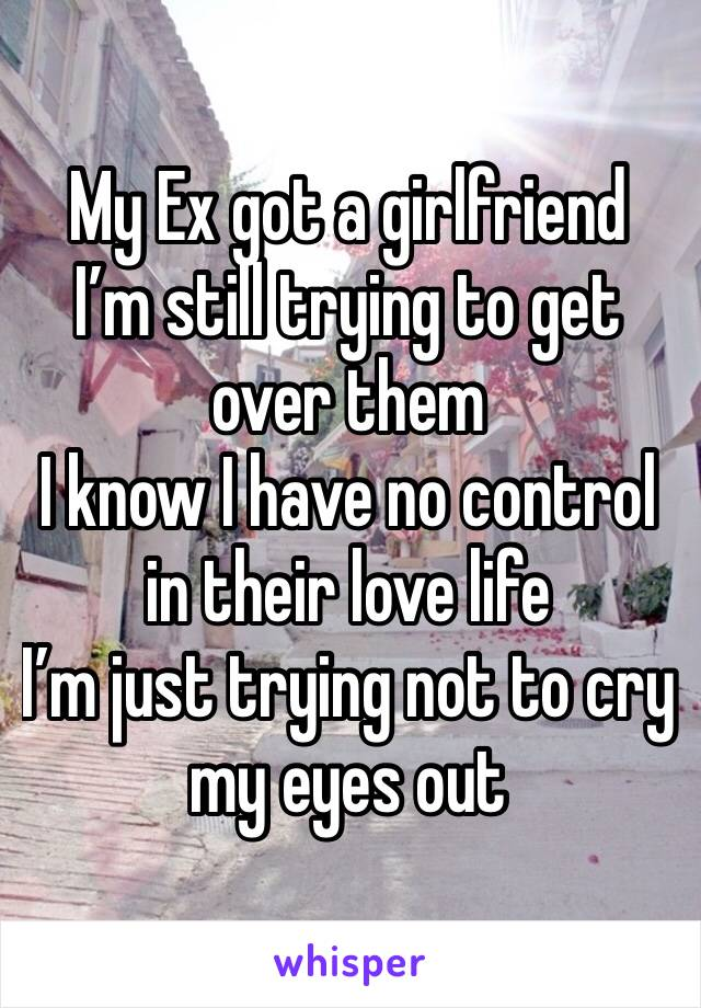 My Ex got a girlfriend  I'm still trying to get over them  I know I have no control in their love life I'm just trying not to cry my eyes out